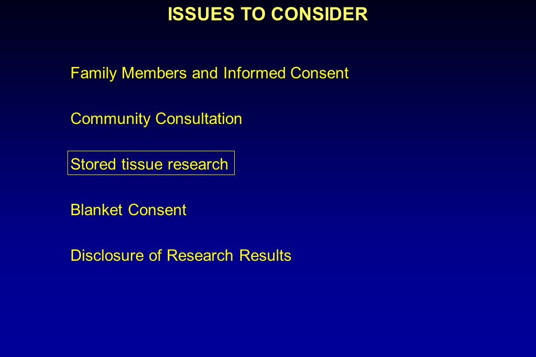 ISSUES TO CONSIDER Family Members and Informed Consent Community Consultation Stored tissue research Blanket Consent Disclosure of Research Results