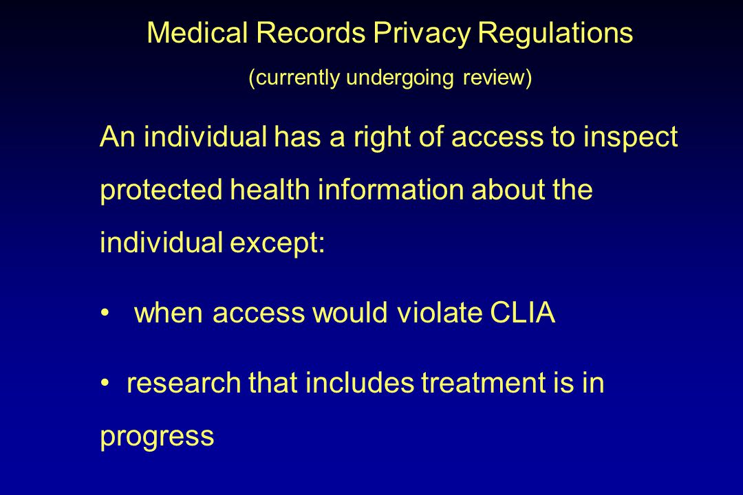Medical Records Privacy Regulations (currently undergoing review) An individual has a right of access to inspect protected health information about the individual except: when access would violate CLIA research that includes treatment is in progress