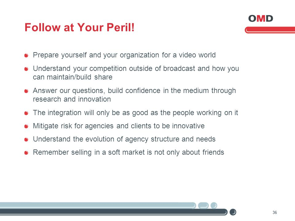 36 Follow at Your Peril! Prepare yourself and your organization for a video world Understand your competition outside of broadcast and how you can mai