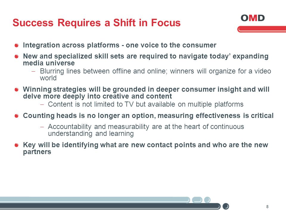 8 Success Requires a Shift in Focus Integration across platforms - one voice to the consumer New and specialized skill sets are required to navigate t