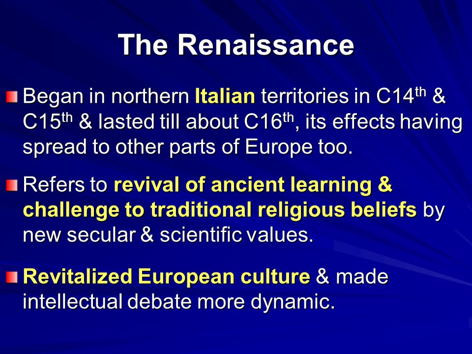 The Renaissance Began in northern Italian territories in C14 th & C15 th & lasted till about C16 th, its effects having spread to other parts of Europ