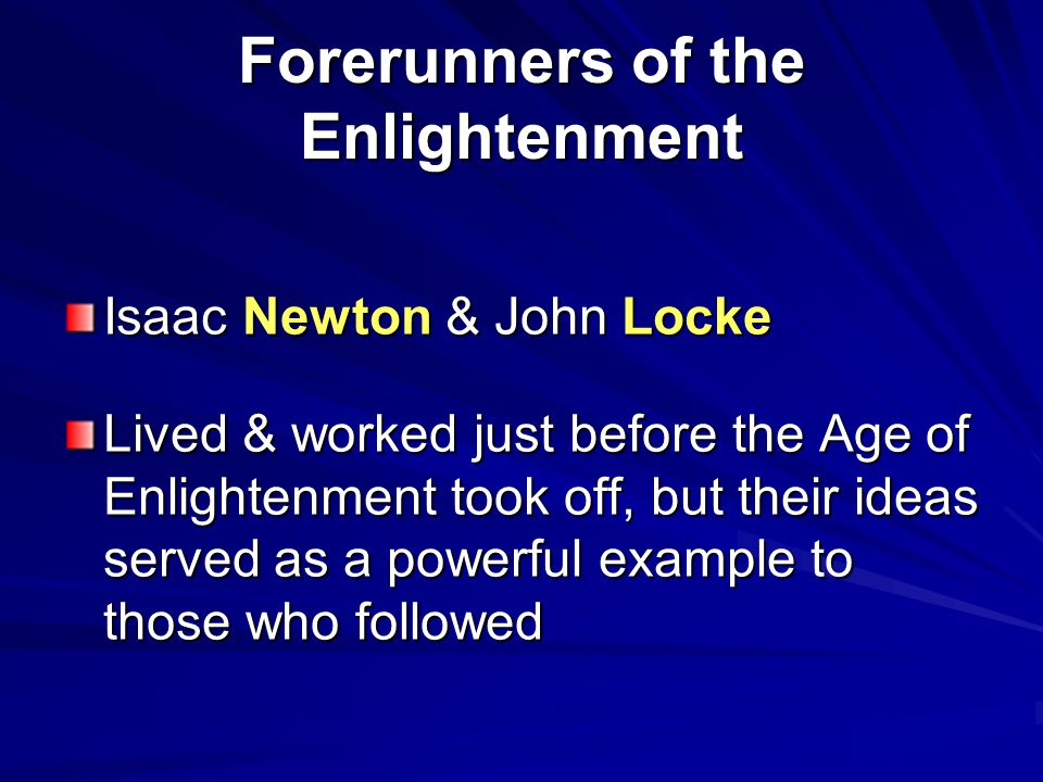 Forerunners of the Enlightenment Isaac Newton & John Locke Lived & worked just before the Age of Enlightenment took off, but their ideas served as a p