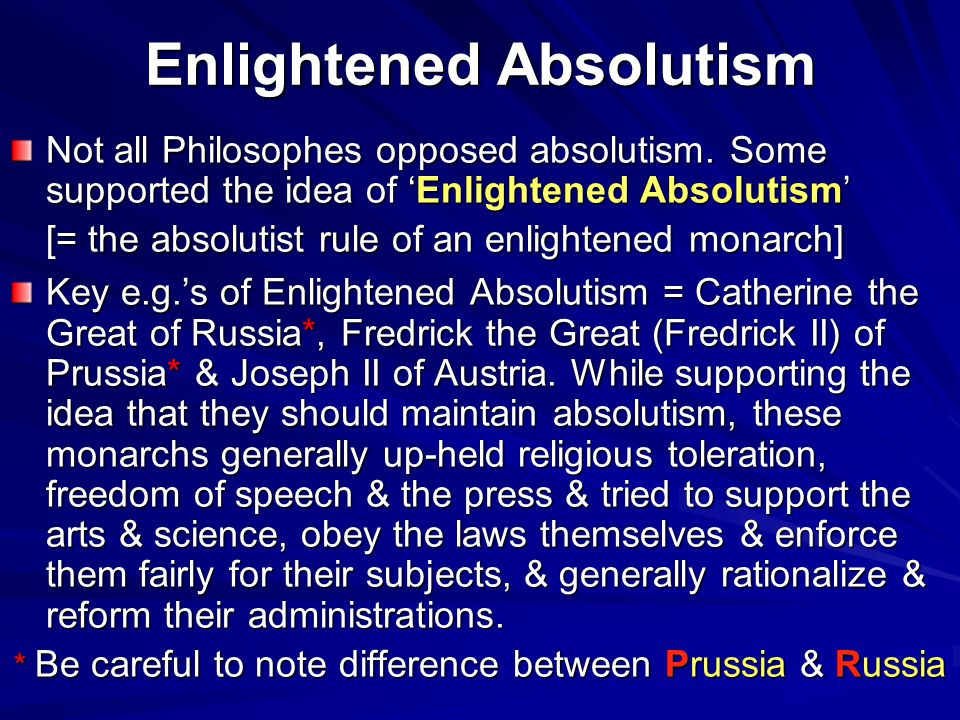 Enlightened Absolutism Not all Philosophes opposed absolutism. Some supported the idea of 'Enlightened Absolutism' [= the absolutist rule of an enligh