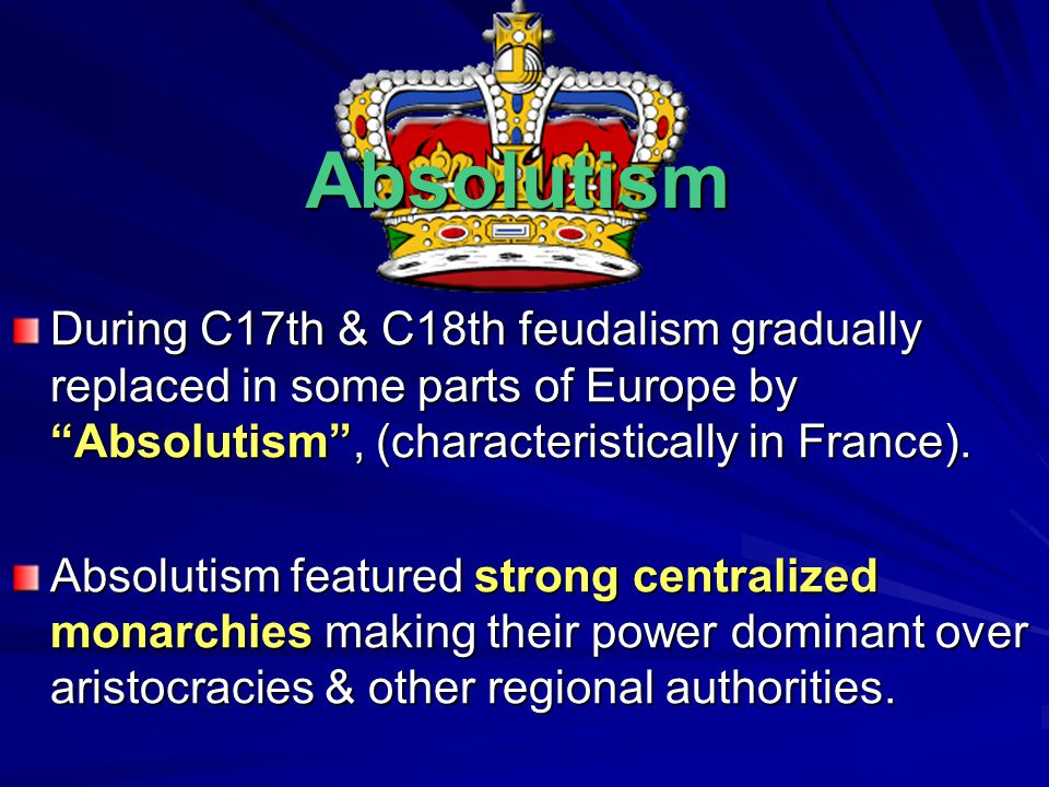 "Absolutism During C17th & C18th feudalism gradually replaced in some parts of Europe by ""Absolutism"", (characteristically in France). Absolutism featu"