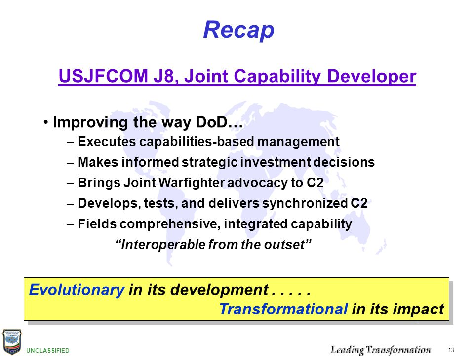 UNCLASSIFIED 13 Recap USJFCOM J8, Joint Capability Developer Improving the way DoD… – Executes capabilities-based management – Makes informed strategi