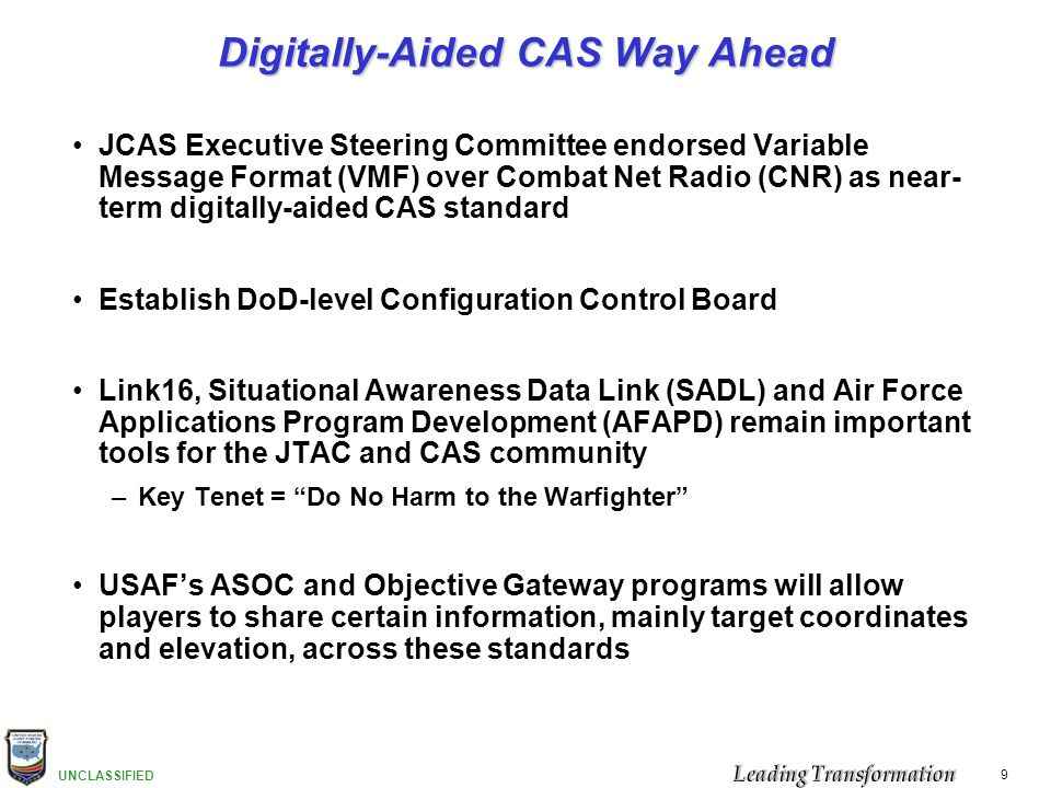 UNCLASSIFIED 9 Digitally-Aided CAS Way Ahead JCAS Executive Steering Committee endorsed Variable Message Format (VMF) over Combat Net Radio (CNR) as n