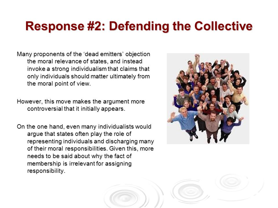 Response #2: Defending the Collective Many proponents of the 'dead emitters' objection the moral relevance of states, and instead invoke a strong individualism that claims that only individuals should matter ultimately from the moral point of view.