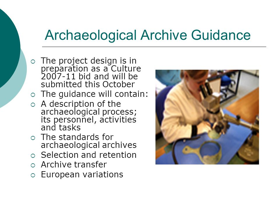 Archaeological Archive Guidance  The project design is in preparation as a Culture 2007-11 bid and will be submitted this October  The guidance will contain:  A description of the archaeological process; its personnel, activities and tasks  The standards for archaeological archives  Selection and retention  Archive transfer  European variations