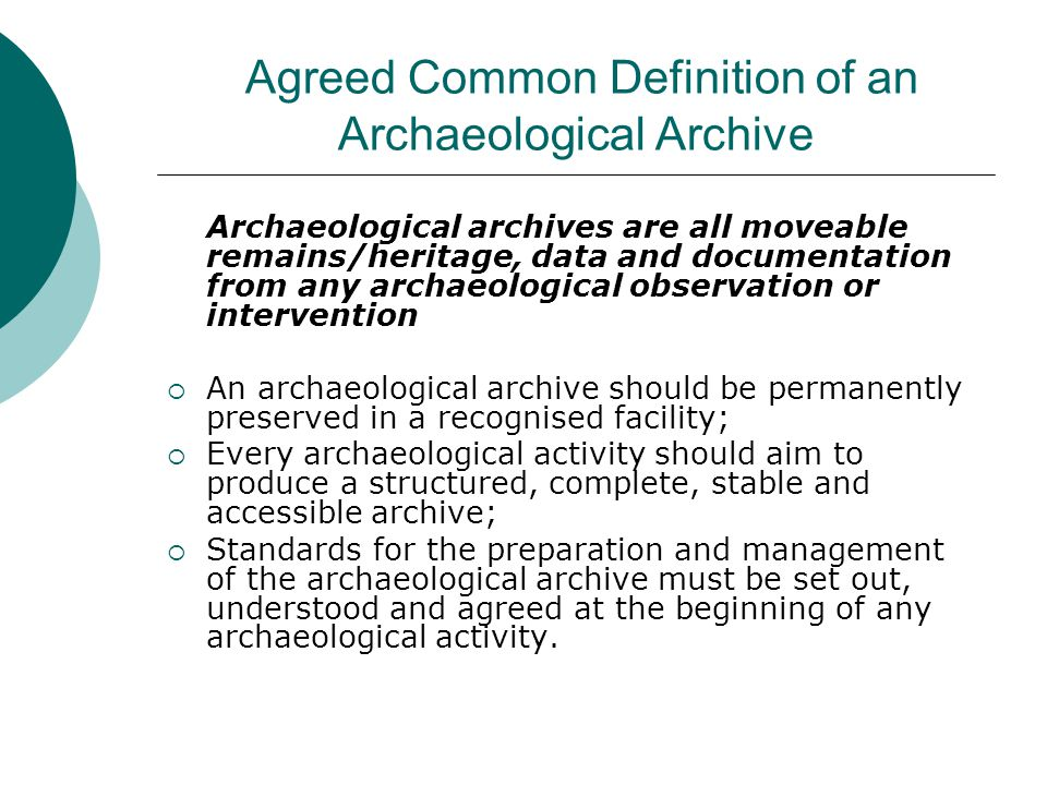 Agreed Common Definition of an Archaeological Archive Archaeological archives are all moveable remains/heritage, data and documentation from any archaeological observation or intervention  An archaeological archive should be permanently preserved in a recognised facility;  Every archaeological activity should aim to produce a structured, complete, stable and accessible archive;  Standards for the preparation and management of the archaeological archive must be set out, understood and agreed at the beginning of any archaeological activity.