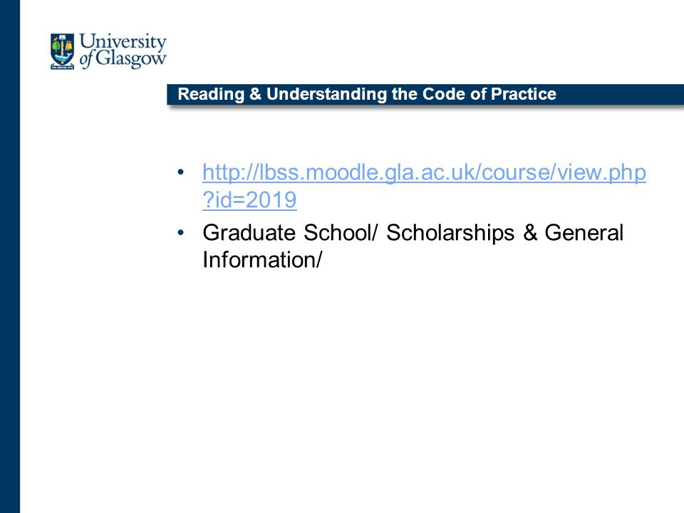 Reading & Understanding the Code of Practice http://lbss.moodle.gla.ac.uk/course/view.php id=2019http://lbss.moodle.gla.ac.uk/course/view.php id=2019 Graduate School/ Scholarships & General Information/