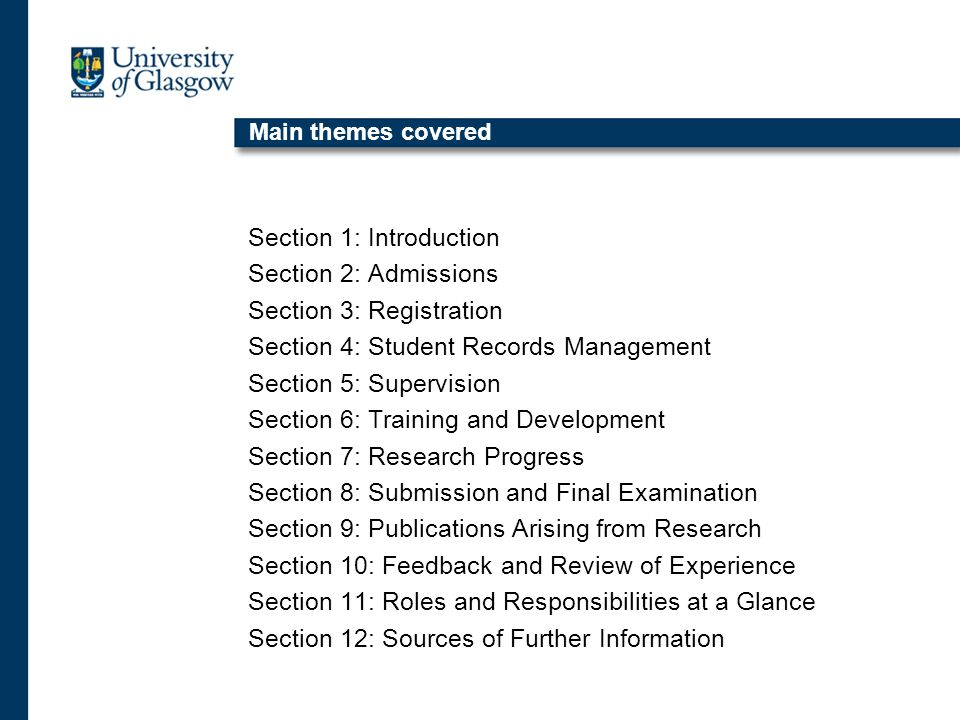 Main themes covered Section 1: Introduction Section 2: Admissions Section 3: Registration Section 4: Student Records Management Section 5: Supervision Section 6: Training and Development Section 7: Research Progress Section 8: Submission and Final Examination Section 9: Publications Arising from Research Section 10: Feedback and Review of Experience Section 11: Roles and Responsibilities at a Glance Section 12: Sources of Further Information