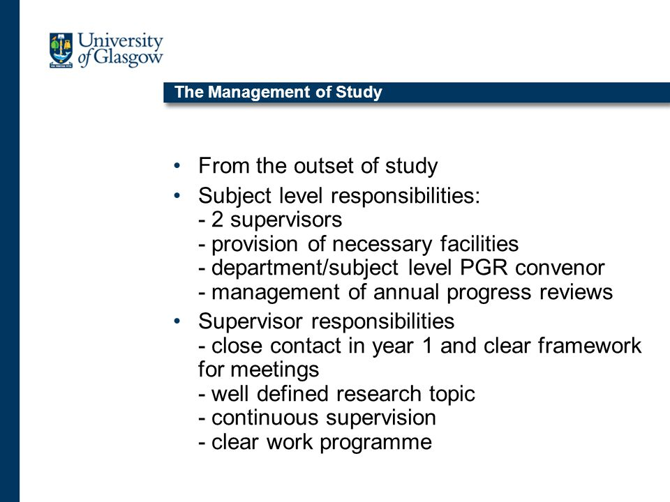 The Management of Study From the outset of study Subject level responsibilities: - 2 supervisors - provision of necessary facilities - department/subject level PGR convenor - management of annual progress reviews Supervisor responsibilities - close contact in year 1 and clear framework for meetings - well defined research topic - continuous supervision - clear work programme