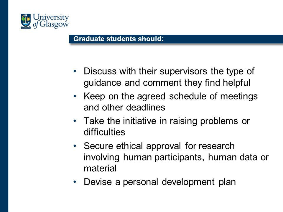 Graduate students should: Discuss with their supervisors the type of guidance and comment they find helpful Keep on the agreed schedule of meetings and other deadlines Take the initiative in raising problems or difficulties Secure ethical approval for research involving human participants, human data or material Devise a personal development plan