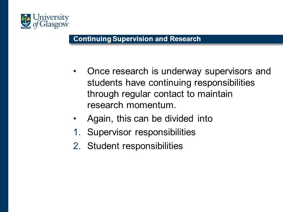 Continuing Supervision and Research Once research is underway supervisors and students have continuing responsibilities through regular contact to maintain research momentum.