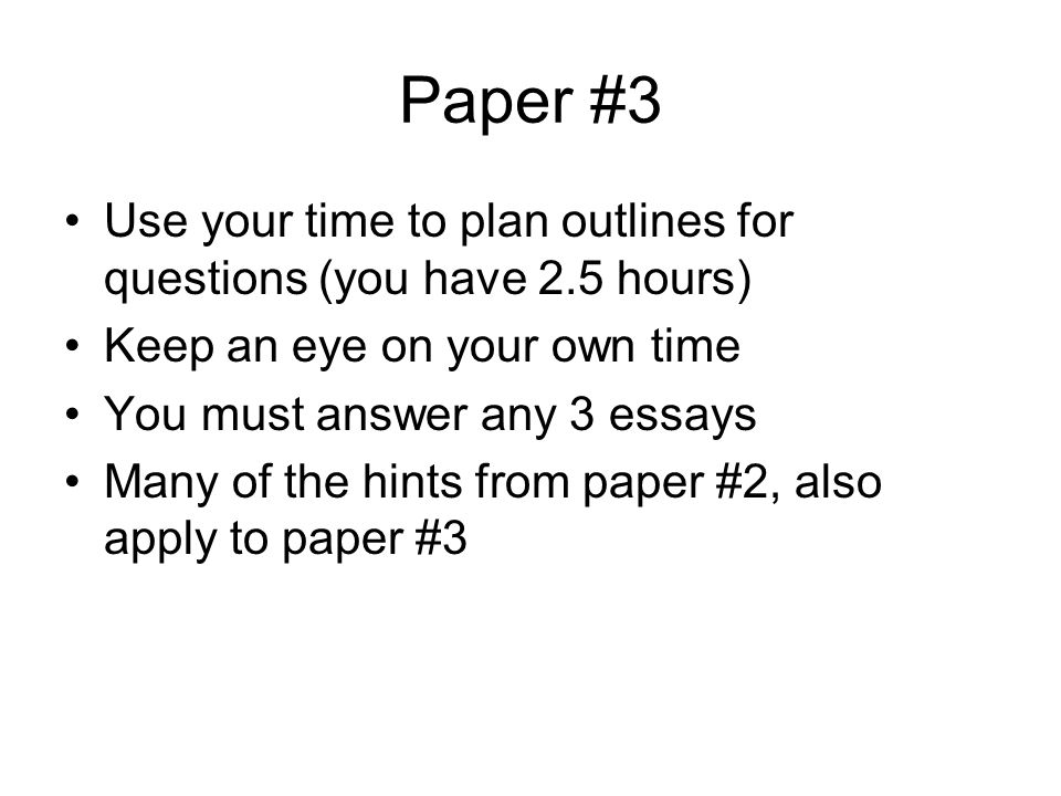 Paper #3 Use your time to plan outlines for questions (you have 2.5 hours) Keep an eye on your own time You must answer any 3 essays Many of the hints