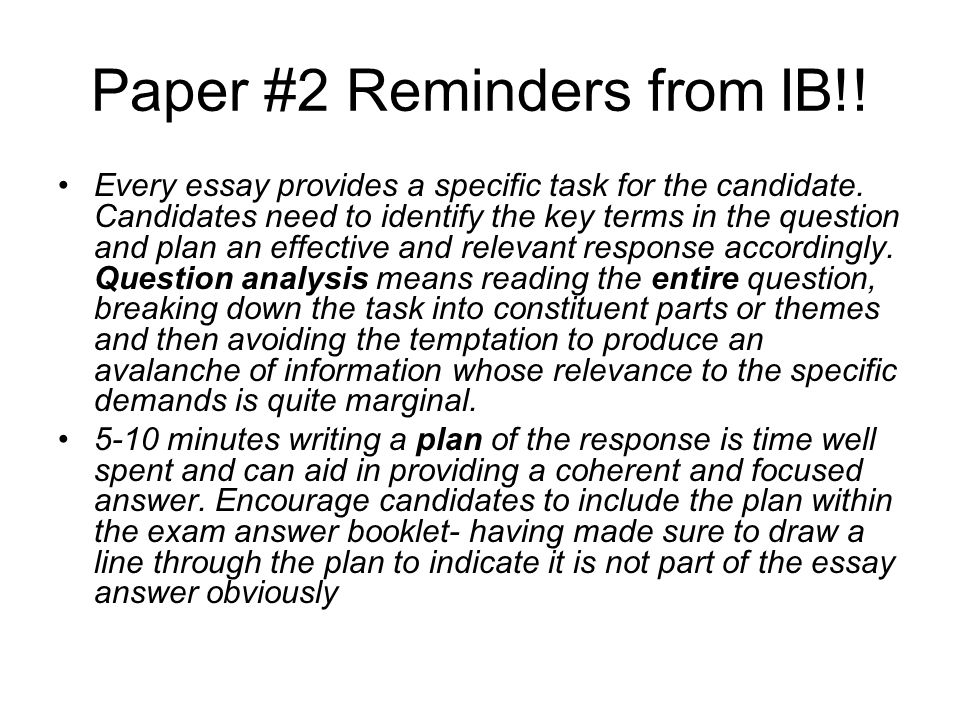Paper #2 Reminders from IB!! Every essay provides a specific task for the candidate. Candidates need to identify the key terms in the question and pla