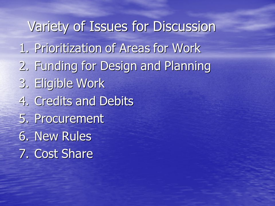 1.Prioritization of Areas for Work 2.Funding for Design and Planning 3.Eligible Work 4.Credits and Debits 5.Procurement 6.New Rules 7.Cost Share Variety of Issues for Discussion