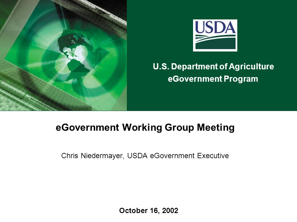 U.S. Department of Agriculture eGovernment Program October 16, 2002 eGovernment Working Group Meeting Chris Niedermayer, USDA eGovernment Executive