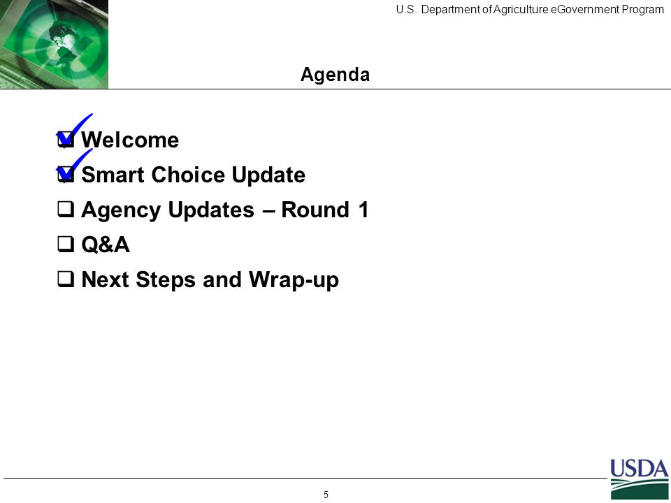 U.S. Department of Agriculture eGovernment Program 5 Agenda  Welcome  Smart Choice Update  Agency Updates – Round 1  Q&A  Next Steps and Wrap-up