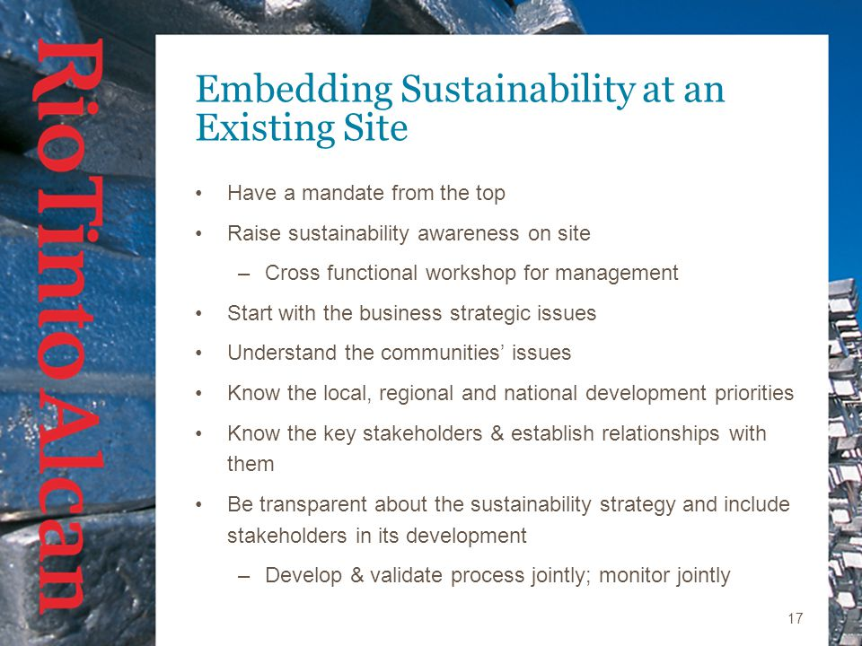 17 Embedding Sustainability at an Existing Site Have a mandate from the top Raise sustainability awareness on site –Cross functional workshop for management Start with the business strategic issues Understand the communities' issues Know the local, regional and national development priorities Know the key stakeholders & establish relationships with them Be transparent about the sustainability strategy and include stakeholders in its development –Develop & validate process jointly; monitor jointly