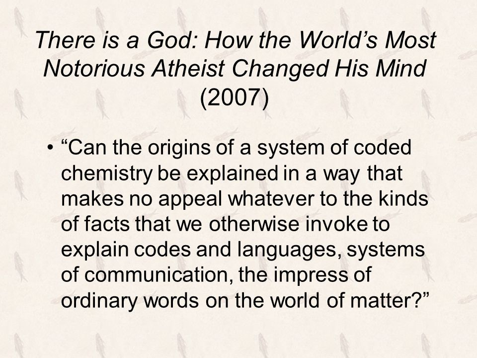 There is a God: How the World's Most Notorious Atheist Changed His Mind (2007) Can the origins of a system of coded chemistry be explained in a way that makes no appeal whatever to the kinds of facts that we otherwise invoke to explain codes and languages, systems of communication, the impress of ordinary words on the world of matter?