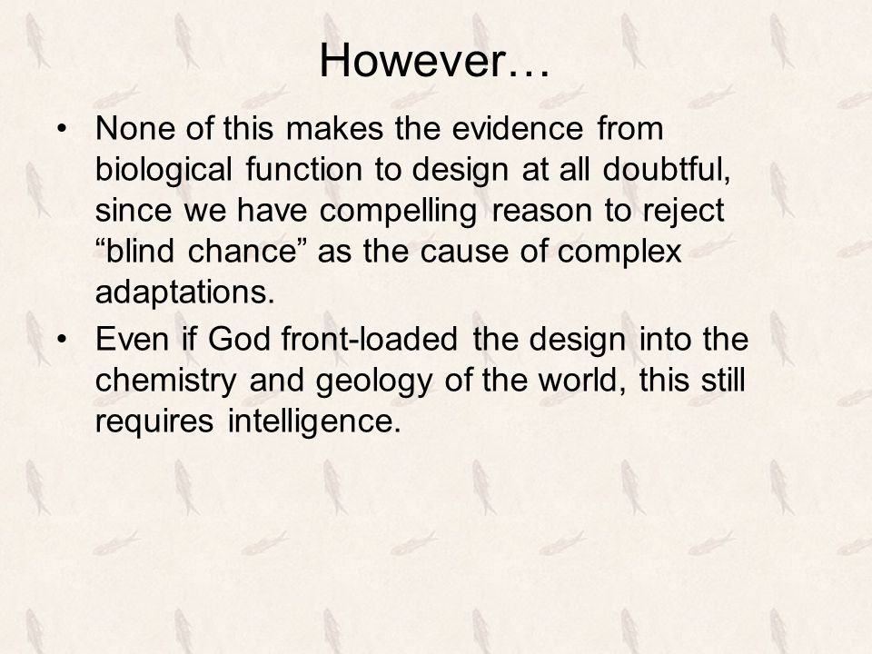 """However… None of this makes the evidence from biological function to design at all doubtful, since we have compelling reason to reject """"blind chance"""""""