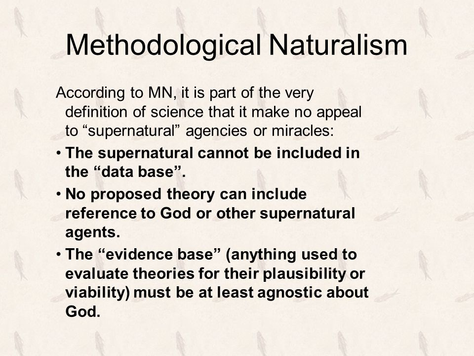 Methodological Naturalism According to MN, it is part of the very definition of science that it make no appeal to supernatural agencies or miracles: The supernatural cannot be included in the data base .