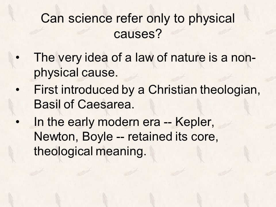 Can science refer only to physical causes? The very idea of a law of nature is a non- physical cause. First introduced by a Christian theologian, Basi