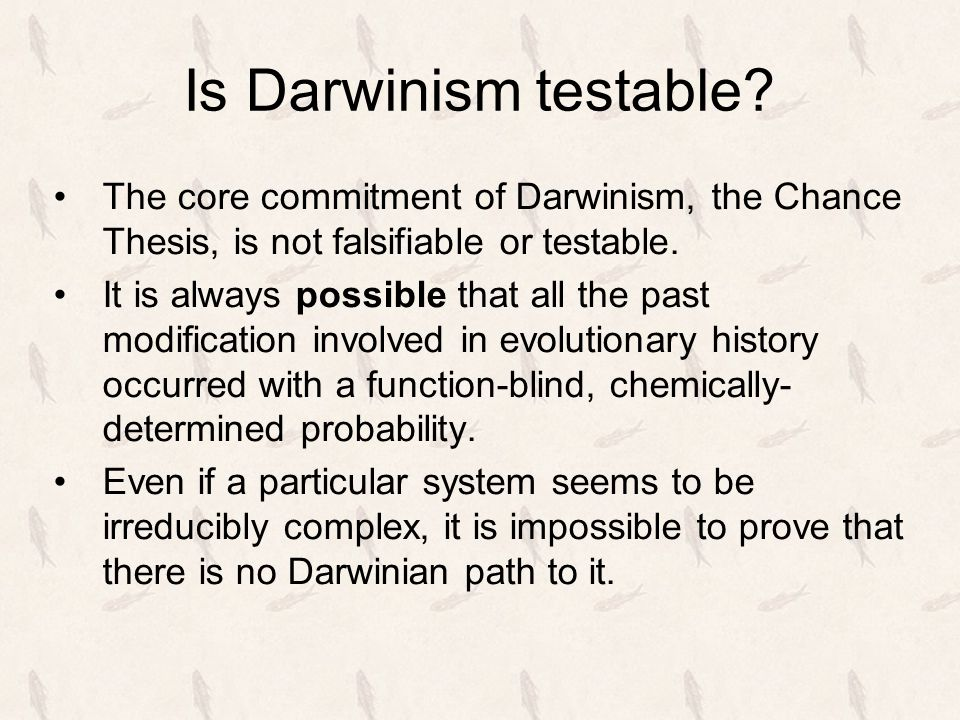 Is Darwinism testable? The core commitment of Darwinism, the Chance Thesis, is not falsifiable or testable. It is always possible that all the past mo