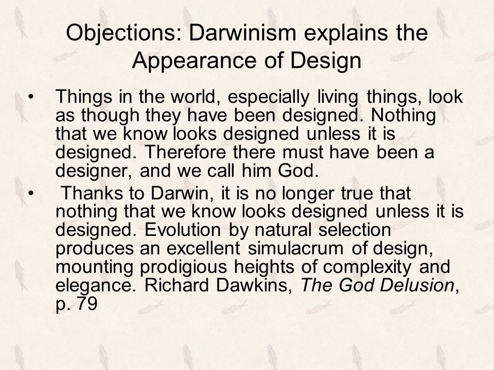 Objections: Darwinism explains the Appearance of Design Things in the world, especially living things, look as though they have been designed. Nothing