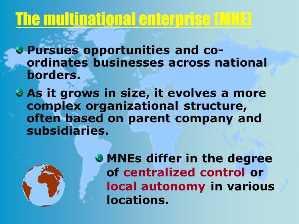 The multinational enterprise (MNE) Pursues opportunities and co- ordinates businesses across national borders.