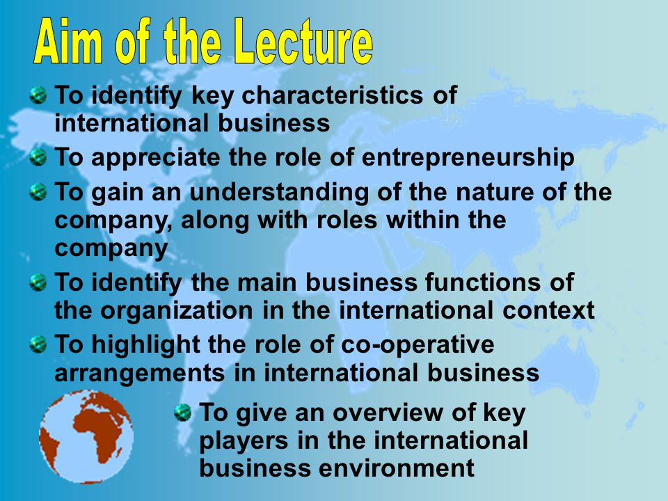 To identify key characteristics of international business To appreciate the role of entrepreneurship To gain an understanding of the nature of the company, along with roles within the company To identify the main business functions of the organization in the international context To highlight the role of co-operative arrangements in international business To give an overview of key players in the international business environment