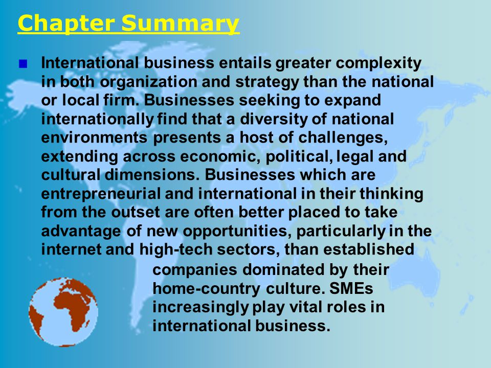 Chapter Summary International business entails greater complexity in both organization and strategy than the national or local firm. Businesses seekin