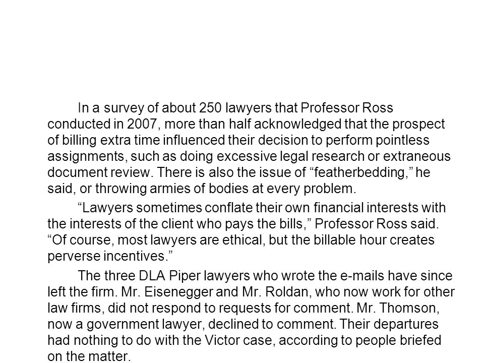 In a survey of about 250 lawyers that Professor Ross conducted in 2007, more than half acknowledged that the prospect of billing extra time influenced their decision to perform pointless assignments, such as doing excessive legal research or extraneous document review.