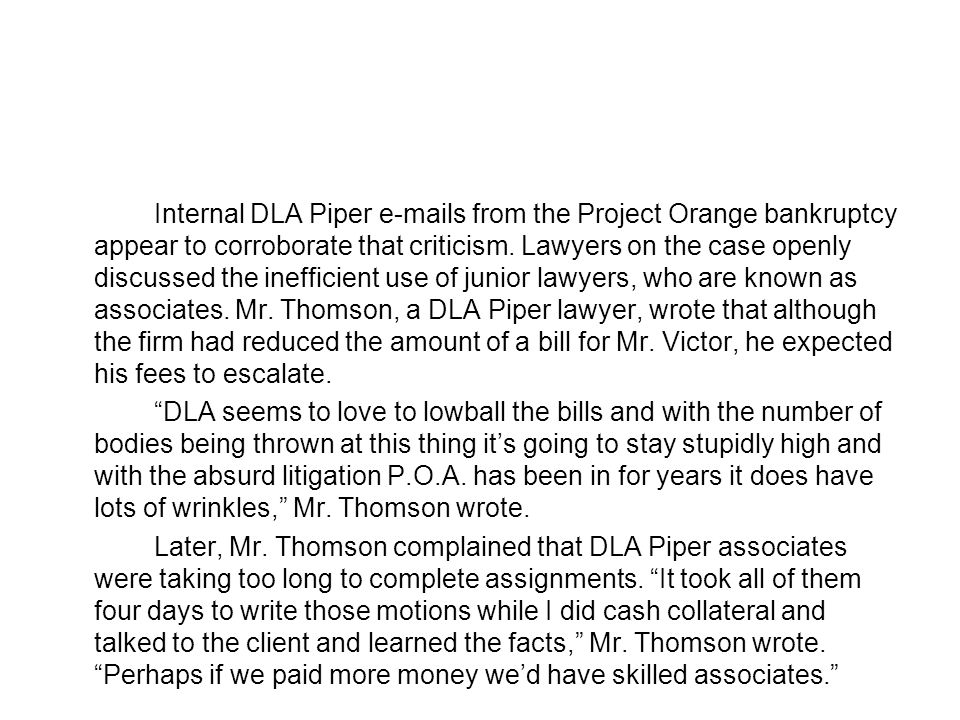 Internal DLA Piper e-mails from the Project Orange bankruptcy appear to corroborate that criticism.