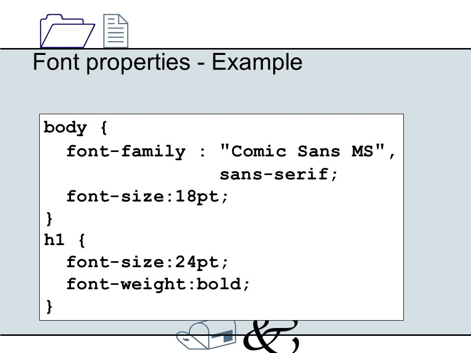 /k/k 1212 Font properties - Example body { font-family : Comic Sans MS , sans-serif; font-size:18pt; } h1 { font-size:24pt; font-weight:bold; }