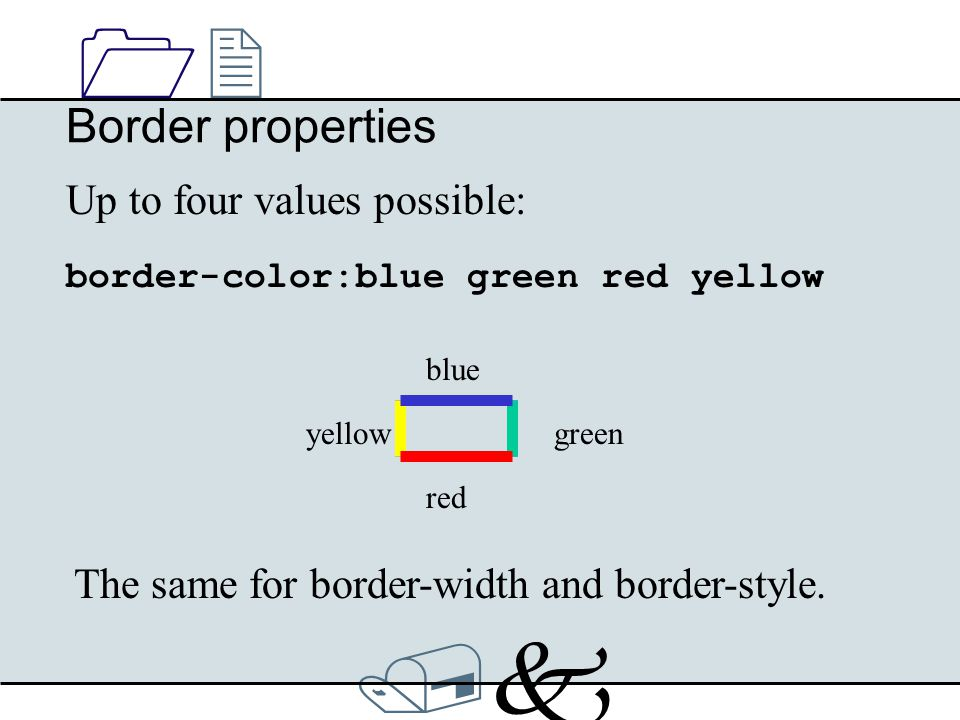 /k/k 1212 Border properties Up to four values possible: The same for border-width and border-style. border-color:blue green red yellow blue red greeny