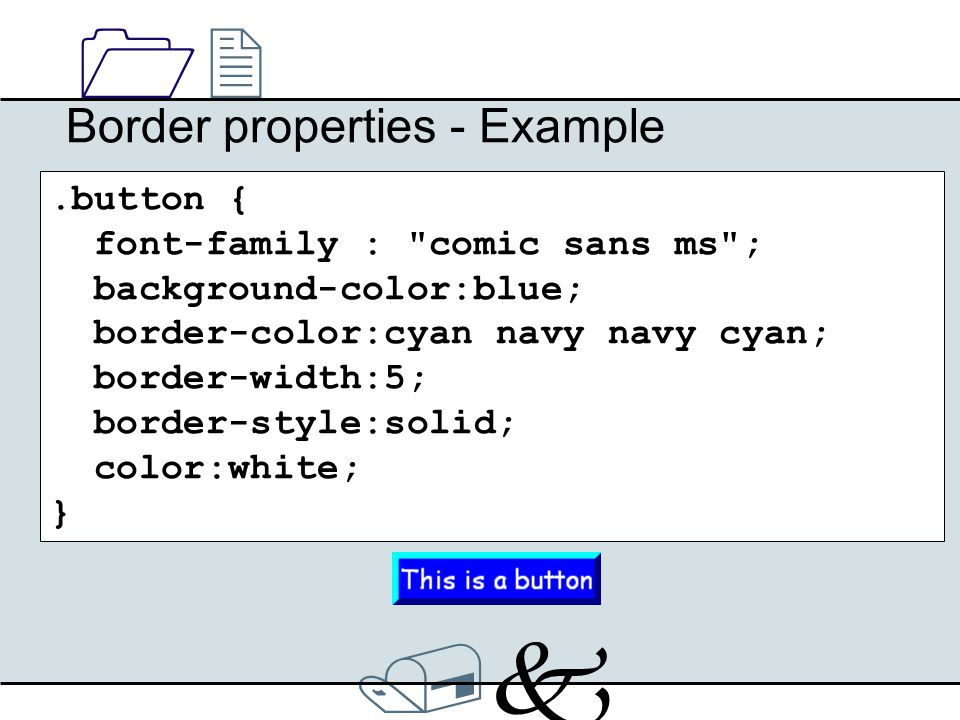 /k/k 1212 Border properties - Example.button { font-family : comic sans ms ; background-color:blue; border-color:cyan navy navy cyan; border-width:5; border-style:solid; color:white; }