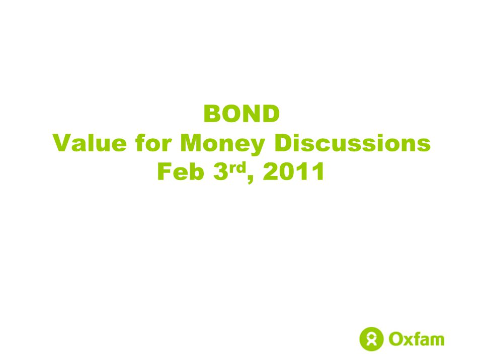 BOND Value for Money Discussions Feb 3 rd, 2011