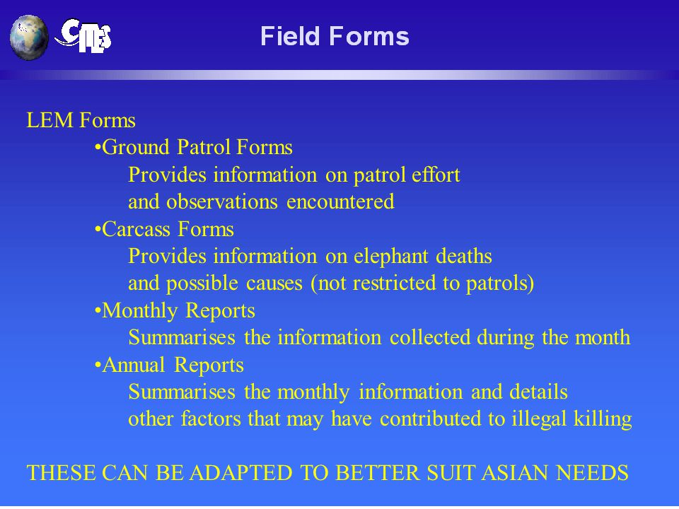 LEM Forms Ground Patrol Forms Provides information on patrol effort and observations encountered Carcass Forms Provides information on elephant deaths and possible causes (not restricted to patrols) Monthly Reports Summarises the information collected during the month Annual Reports Summarises the monthly information and details other factors that may have contributed to illegal killing THESE CAN BE ADAPTED TO BETTER SUIT ASIAN NEEDS