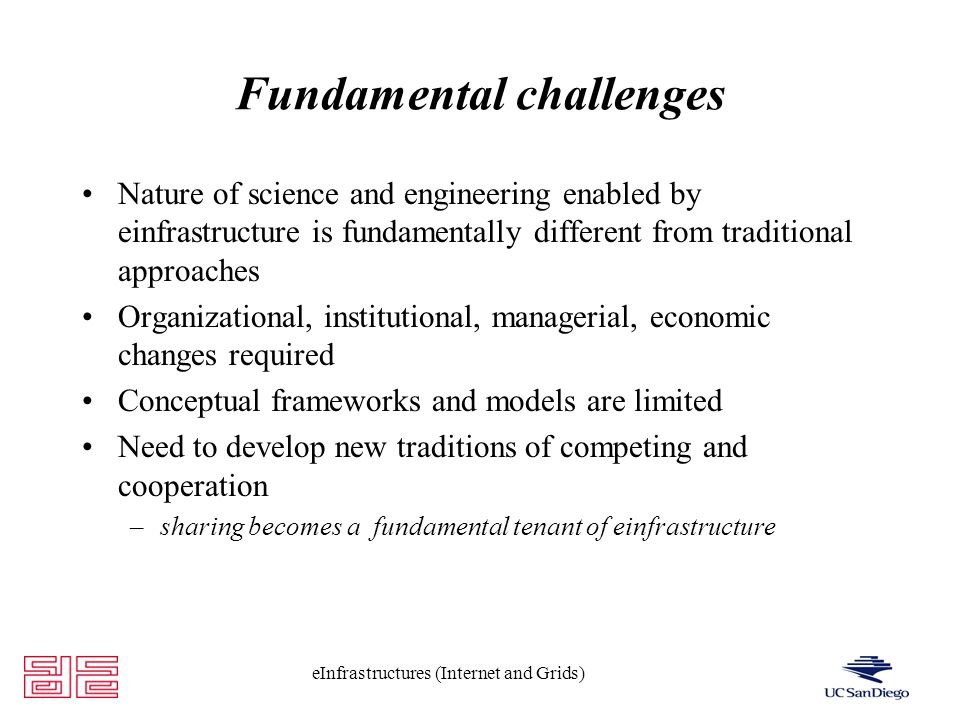 eInfrastructures (Internet and Grids) Fundamental challenges Nature of science and engineering enabled by einfrastructure is fundamentally different from traditional approaches Organizational, institutional, managerial, economic changes required Conceptual frameworks and models are limited Need to develop new traditions of competing and cooperation –sharing becomes a fundamental tenant of einfrastructure