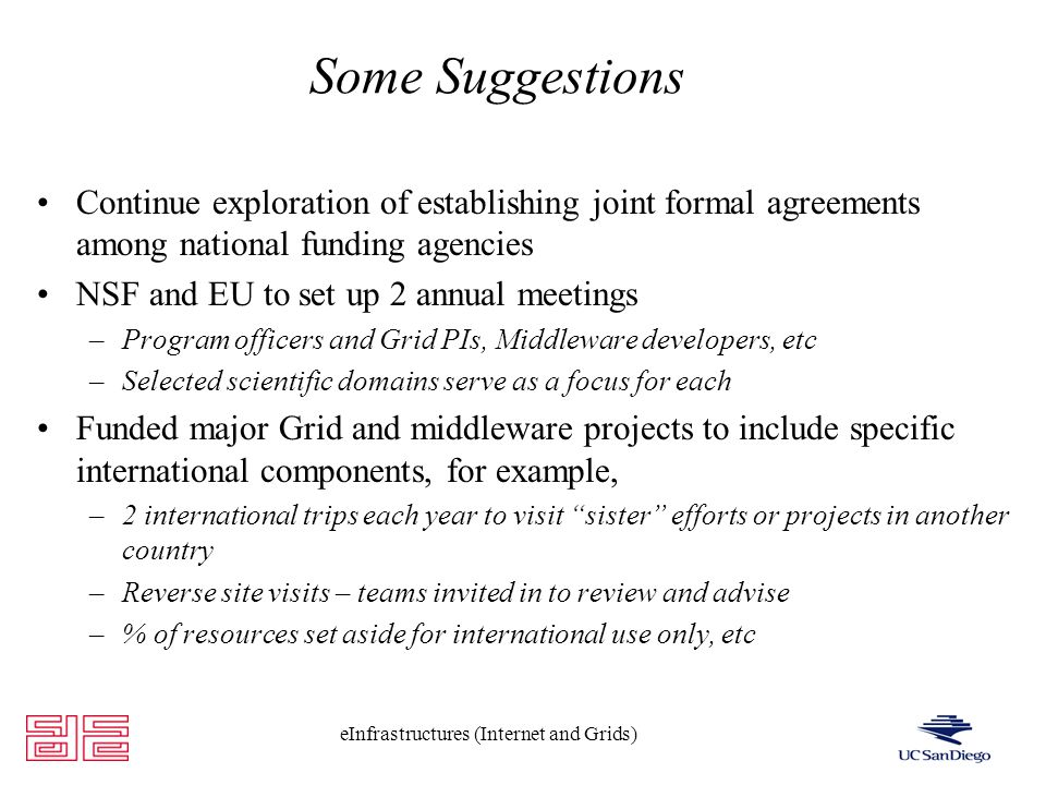 eInfrastructures (Internet and Grids) Some Suggestions Continue exploration of establishing joint formal agreements among national funding agencies NSF and EU to set up 2 annual meetings –Program officers and Grid PIs, Middleware developers, etc –Selected scientific domains serve as a focus for each Funded major Grid and middleware projects to include specific international components, for example, –2 international trips each year to visit sister efforts or projects in another country –Reverse site visits – teams invited in to review and advise –% of resources set aside for international use only, etc