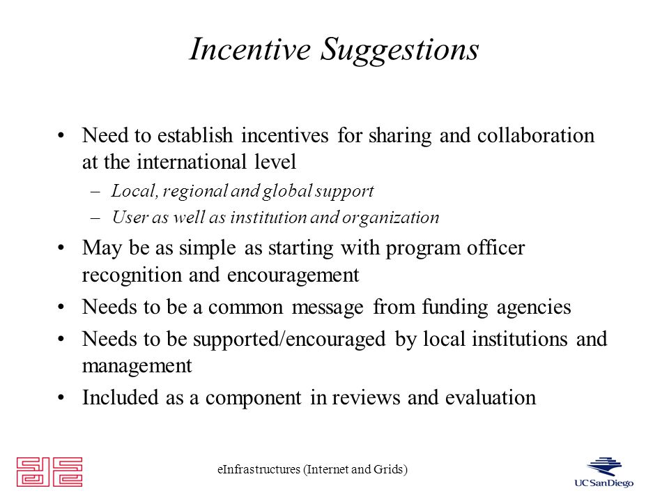 eInfrastructures (Internet and Grids) Incentive Suggestions Need to establish incentives for sharing and collaboration at the international level –Local, regional and global support –User as well as institution and organization May be as simple as starting with program officer recognition and encouragement Needs to be a common message from funding agencies Needs to be supported/encouraged by local institutions and management Included as a component in reviews and evaluation