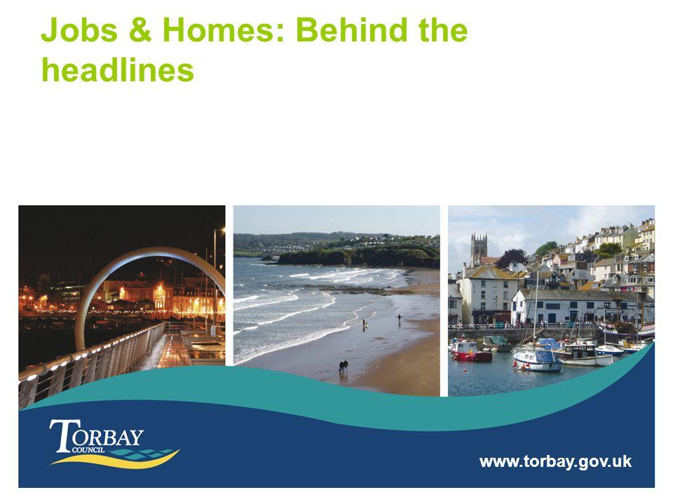 www.torbay.gov.uk Jobs & Homes: Behind the headlines