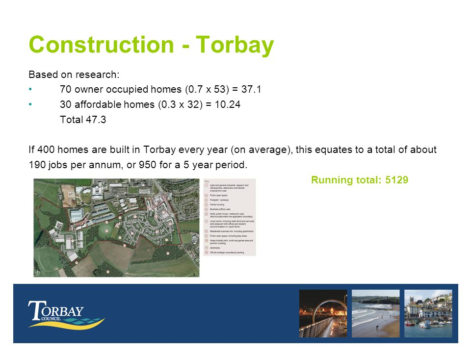 Construction - Torbay Based on research: 70 owner occupied homes (0.7 x 53) = 37.1 30 affordable homes (0.3 x 32) = 10.24 Total 47.3 If 400 homes are built in Torbay every year (on average), this equates to a total of about 190 jobs per annum, or 950 for a 5 year period.