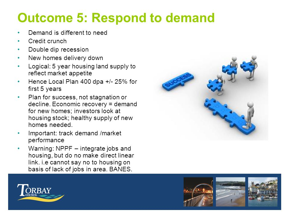 Outcome 5: Respond to demand Demand is different to need Credit crunch Double dip recession New homes delivery down Logical: 5 year housing land supply to reflect market appetite Hence Local Plan 400 dpa +/- 25% for first 5 years Plan for success, not stagnation or decline.