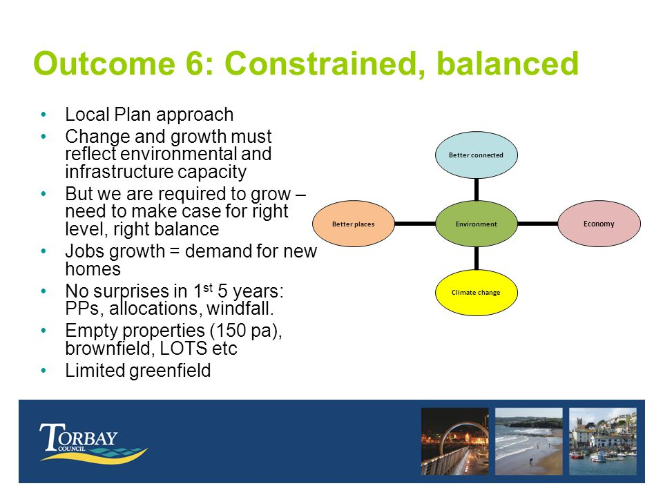 Outcome 6: Constrained, balanced Local Plan approach Change and growth must reflect environmental and infrastructure capacity But we are required to grow – need to make case for right level, right balance Jobs growth = demand for new homes No surprises in 1 st 5 years: PPs, allocations, windfall.