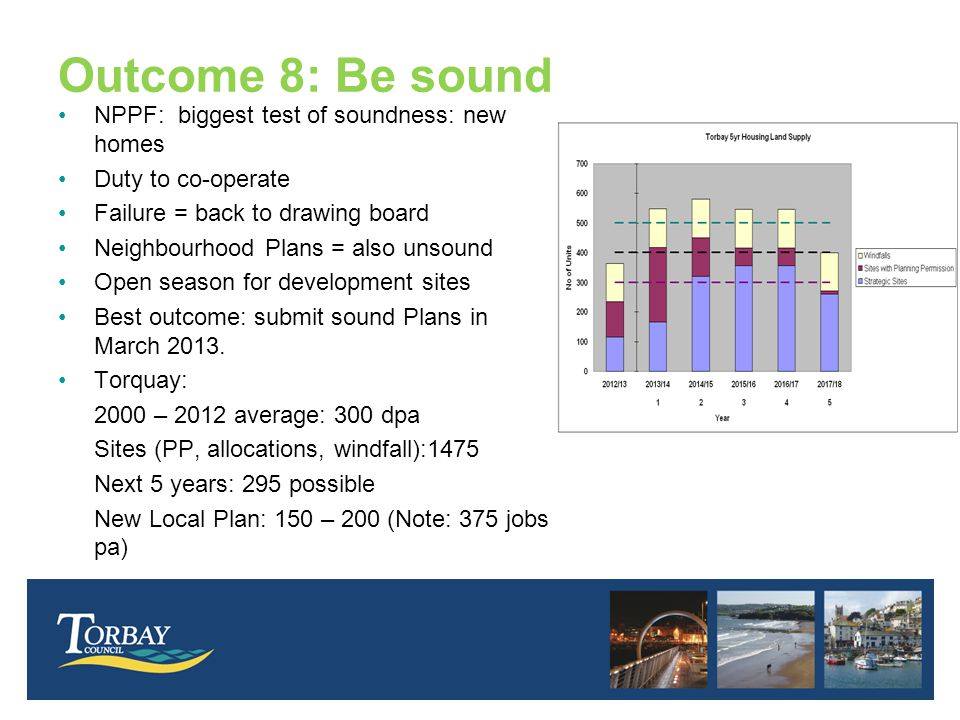 Outcome 8: Be sound NPPF: biggest test of soundness: new homes Duty to co-operate Failure = back to drawing board Neighbourhood Plans = also unsound Open season for development sites Best outcome: submit sound Plans in March 2013.
