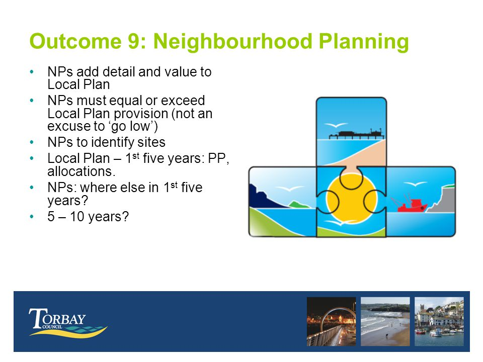 Outcome 9: Neighbourhood Planning NPs add detail and value to Local Plan NPs must equal or exceed Local Plan provision (not an excuse to 'go low') NPs to identify sites Local Plan – 1 st five years: PP, allocations.