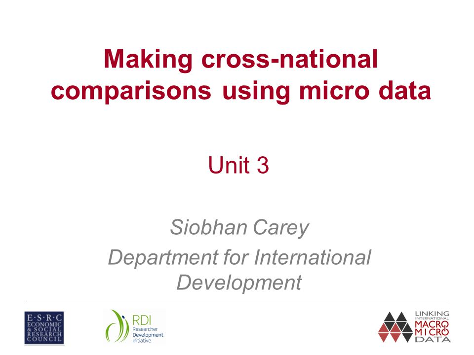 Unit 3 Siobhan Carey Department for International Development Making cross-national comparisons using micro data